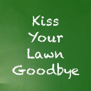 kiss your lawn goodbye